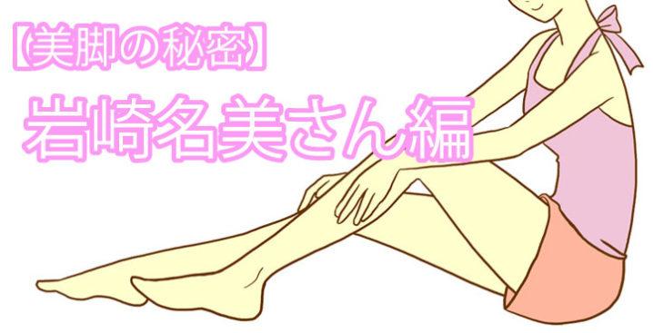 【美脚の秘密】岩崎名美さん編「モデル仲間がうらやむカモシカ脚」