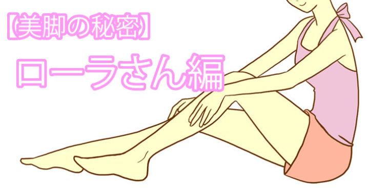 【美脚の秘密】ローラさん編「すぐにマネができる美脚ケアあった!」